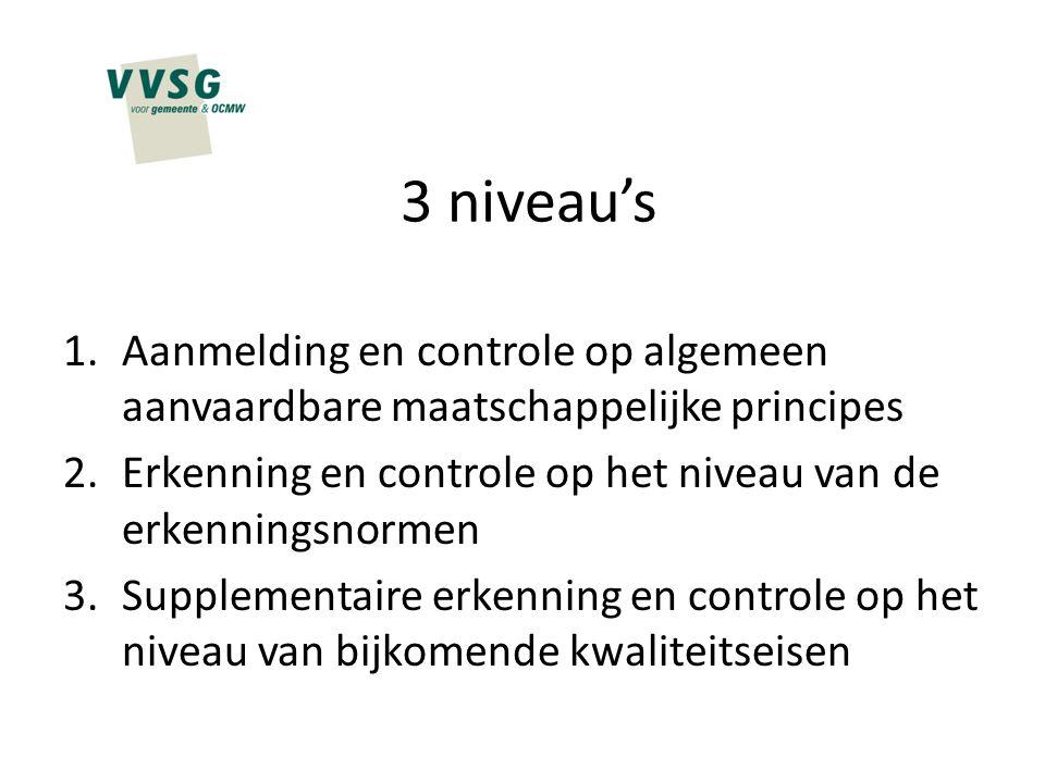 3 niveau's Aanmelding en controle op algemeen aanvaardbare maatschappelijke principes. Erkenning en controle op het niveau van de erkenningsnormen.