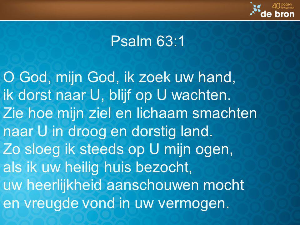 Psalm 63:1 O God, mijn God, ik zoek uw hand, ik dorst naar U, blijf op U wachten. Zie hoe mijn ziel en lichaam smachten.