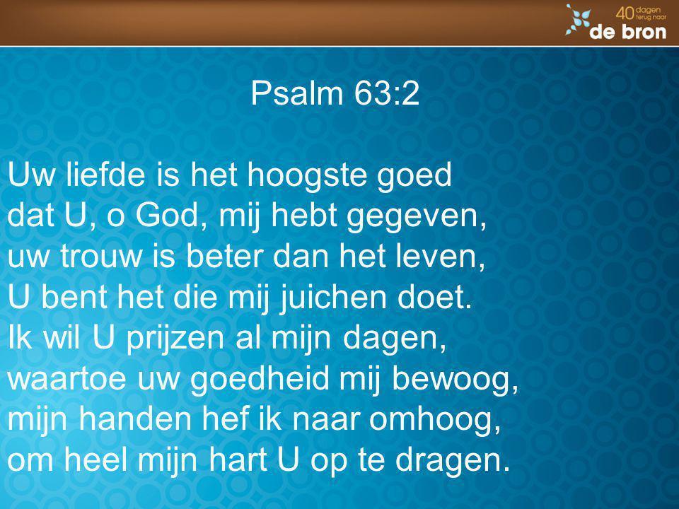 Psalm 63:2 Uw liefde is het hoogste goed. dat U, o God, mij hebt gegeven, uw trouw is beter dan het leven,