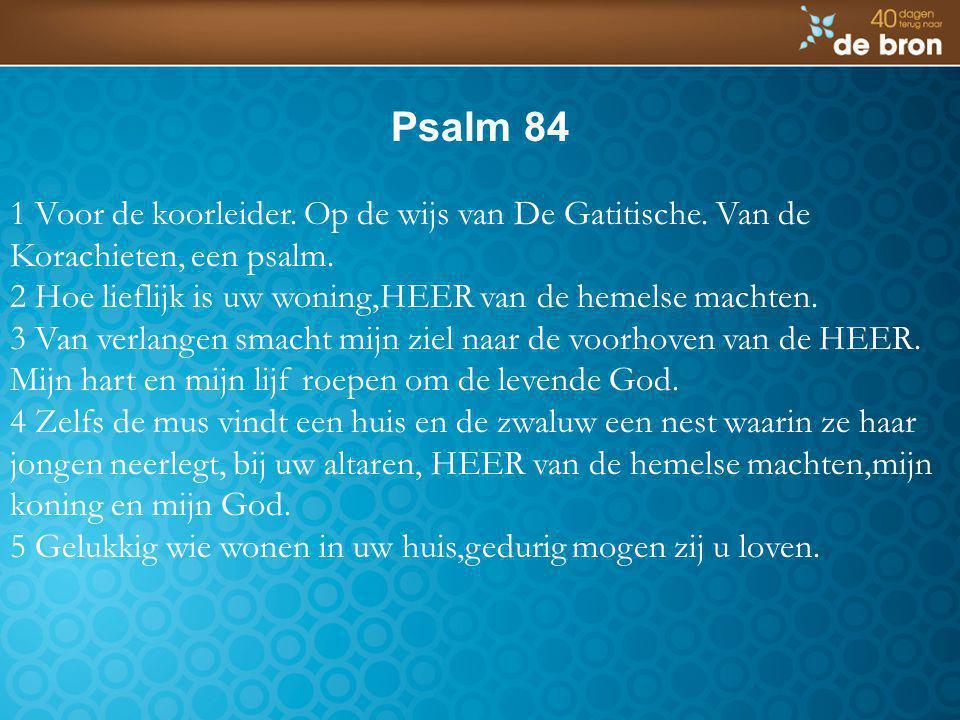 Psalm 84 1 Voor de koorleider. Op de wijs van De Gatitische. Van de Korachieten, een psalm.