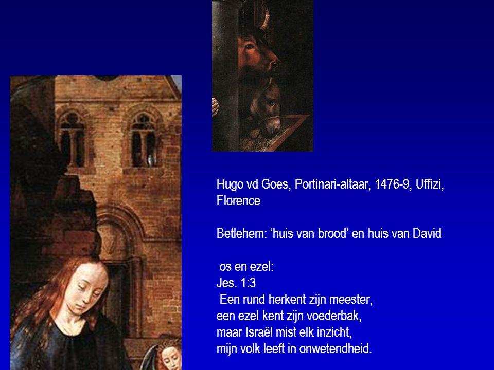 Hugo vd Goes, Portinari-altaar, 1476-9, Uffizi, Florence Betlehem: 'huis van brood' en huis van David os en ezel: Jes.