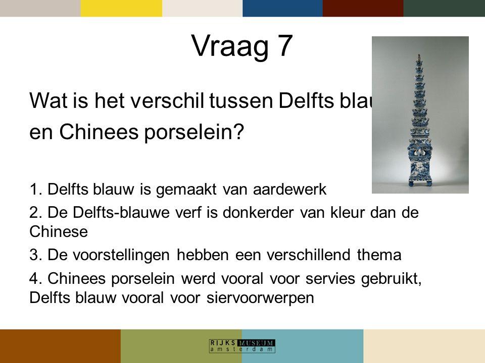 Vraag 7 Wat is het verschil tussen Delfts blauw en Chinees porselein