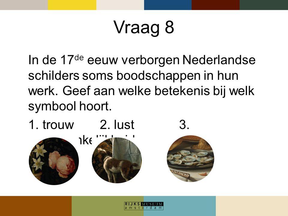 Vraag 8 In de 17de eeuw verborgen Nederlandse schilders soms boodschappen in hun werk. Geef aan welke betekenis bij welk symbool hoort.