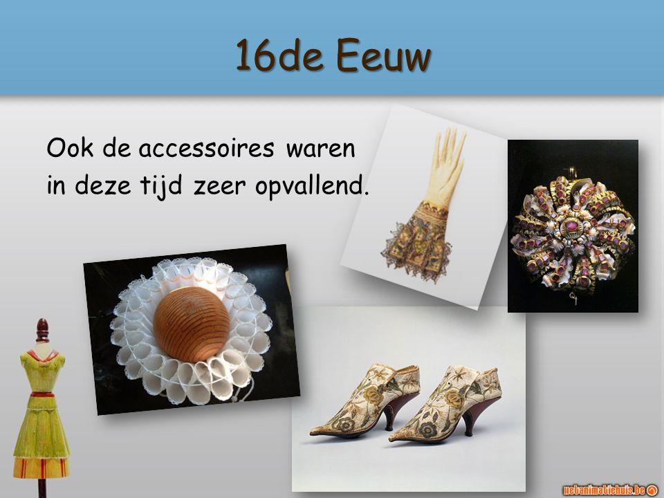 16de Eeuw Ook de accessoires waren in deze tijd zeer opvallend.