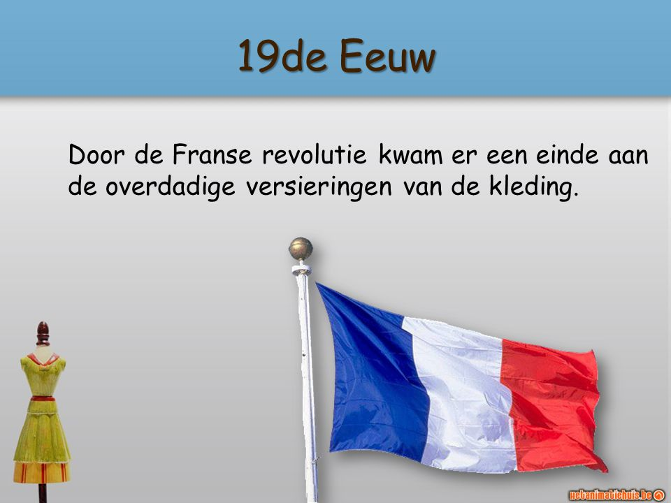 19de Eeuw Door de Franse revolutie kwam er een einde aan de overdadige versieringen van de kleding.