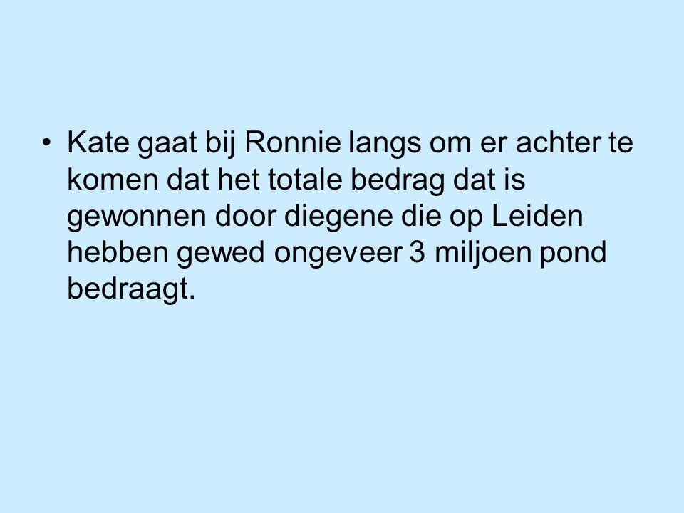 Kate gaat bij Ronnie langs om er achter te komen dat het totale bedrag dat is gewonnen door diegene die op Leiden hebben gewed ongeveer 3 miljoen pond bedraagt.