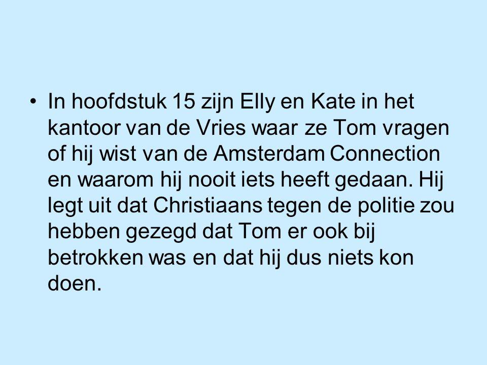 In hoofdstuk 15 zijn Elly en Kate in het kantoor van de Vries waar ze Tom vragen of hij wist van de Amsterdam Connection en waarom hij nooit iets heeft gedaan.