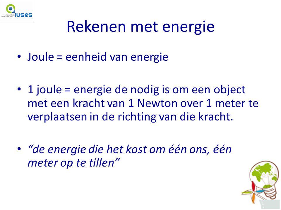 Rekenen met energie Joule = eenheid van energie