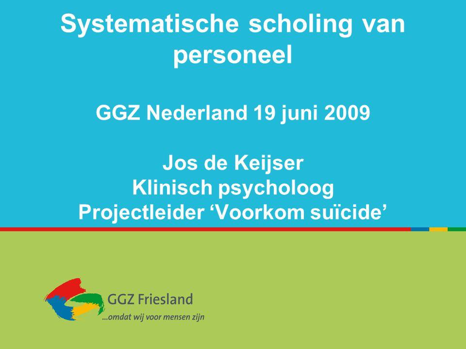 Systematische scholing van personeel GGZ Nederland 19 juni 2009 Jos de Keijser Klinisch psycholoog Projectleider 'Voorkom suïcide'