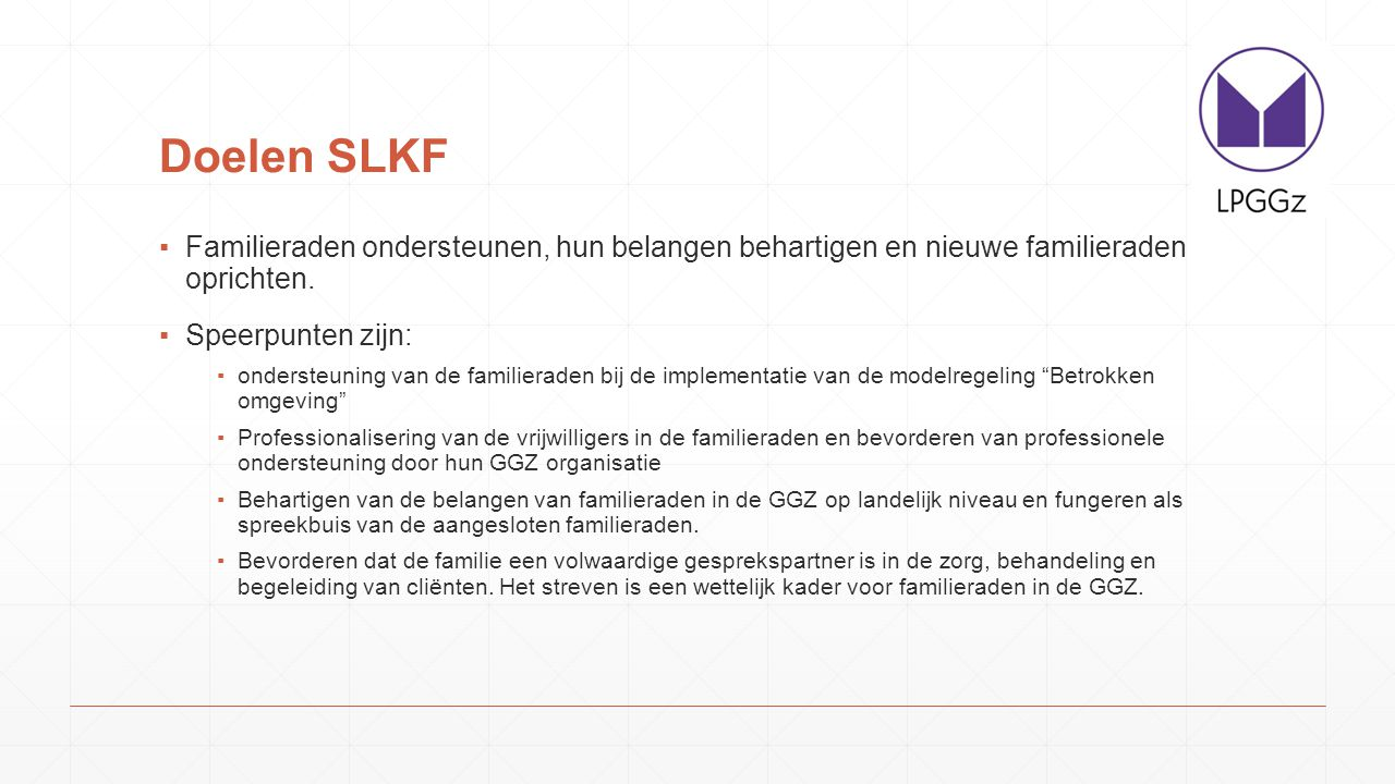Doelen SLKF Familieraden ondersteunen, hun belangen behartigen en nieuwe familieraden oprichten. Speerpunten zijn: