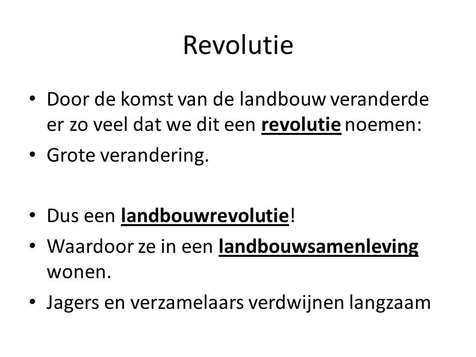 Revolutie Door de komst van de landbouw veranderde er zo veel dat we dit een revolutie noemen: Grote verandering.