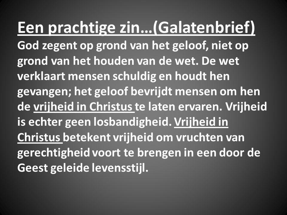 Een prachtige zin…(Galatenbrief) God zegent op grond van het geloof, niet op grond van het houden van de wet.