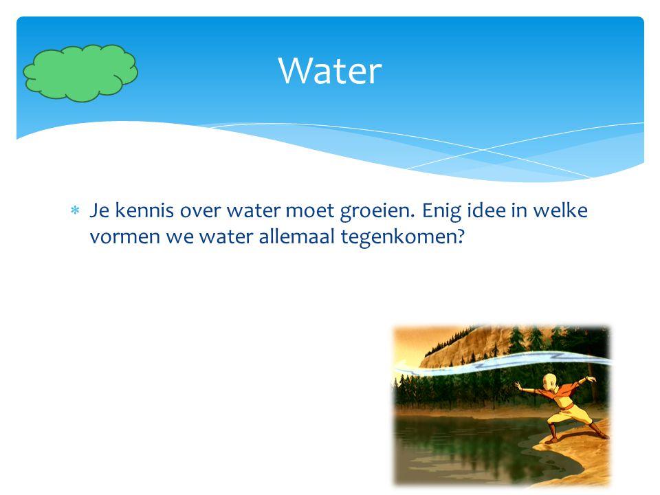 Water Je kennis over water moet groeien. Enig idee in welke vormen we water allemaal tegenkomen