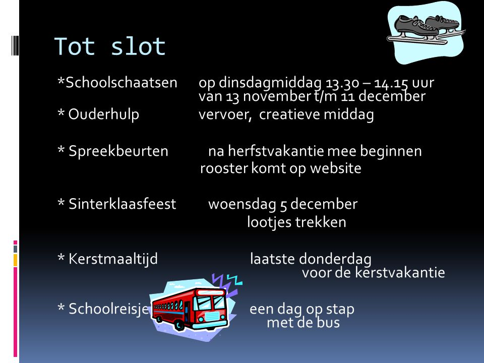 Tot slot *Schoolschaatsen op dinsdagmiddag 13.30 – 14.15 uur van 13 november t/m 11 december. * Ouderhulp vervoer, creatieve middag.