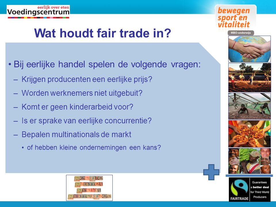 Wat houdt fair trade in Bij eerlijke handel spelen de volgende vragen: Krijgen producenten een eerlijke prijs