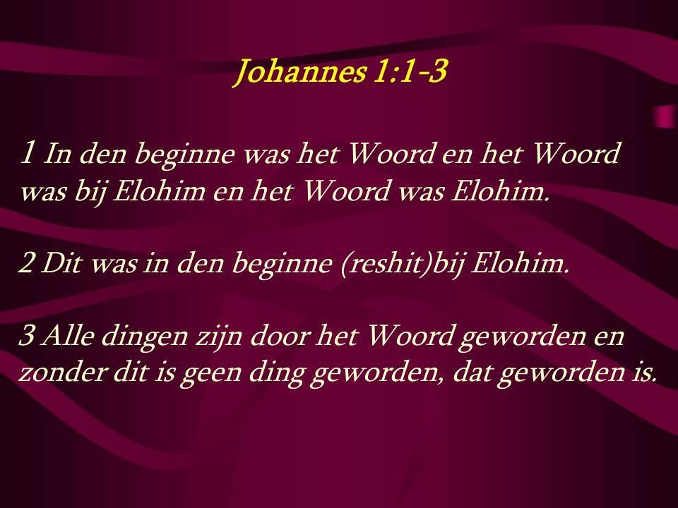 Johannes 1:1-3 1 In den beginne was het Woord en het Woord was bij Elohim en het Woord was Elohim. 2 Dit was in den beginne (reshit)bij Elohim.
