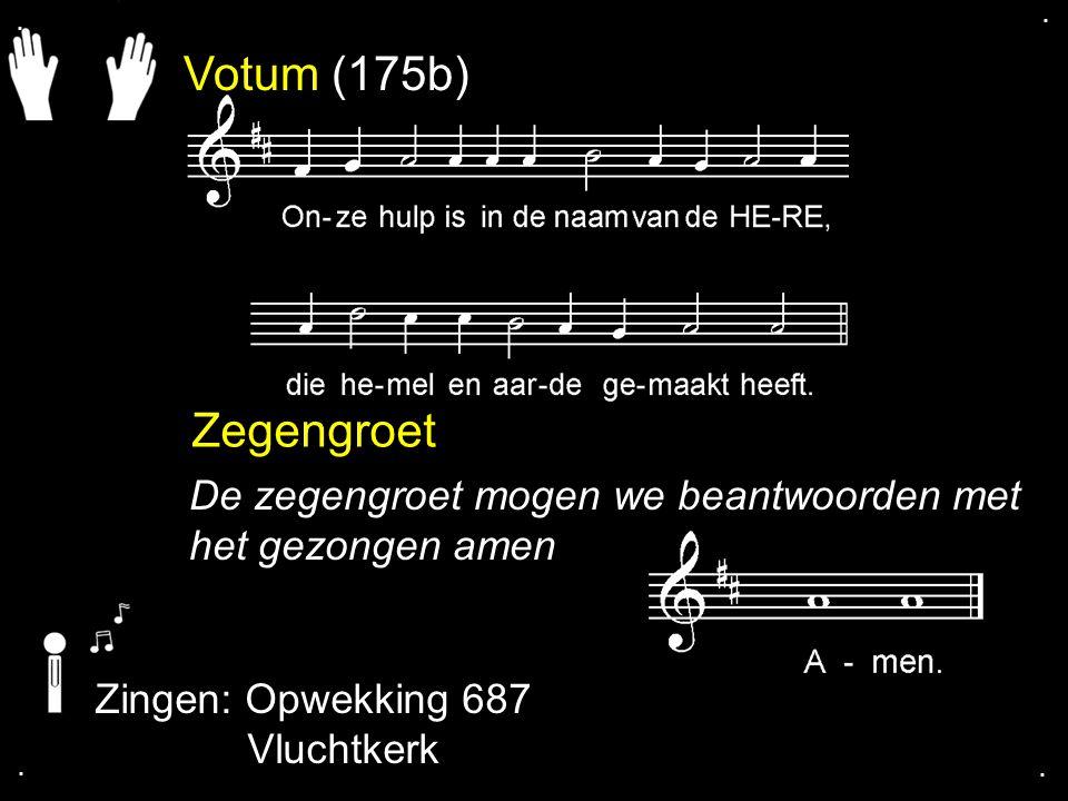 . . Votum (175b) Zegengroet. De zegengroet mogen we beantwoorden met het gezongen amen. Zingen: Opwekking 687.