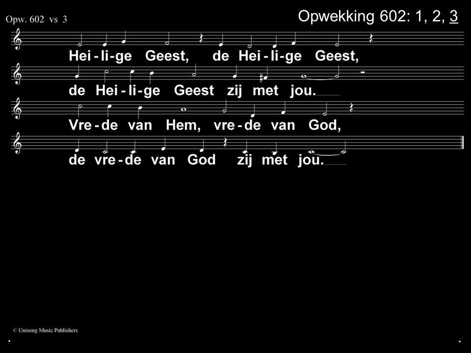 . Opwekking 602: 1, 2, 3 . .