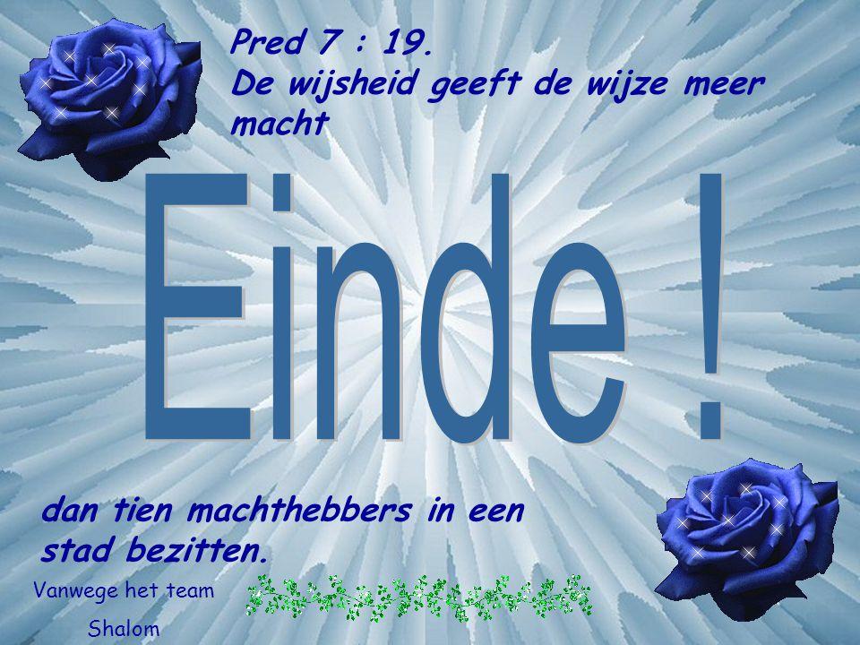 Einde ! Pred 7 : 19. De wijsheid geeft de wijze meer macht