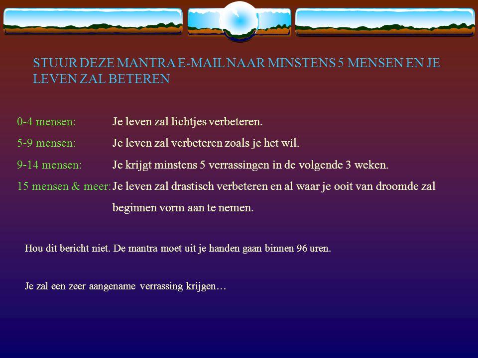 STUUR DEZE MANTRA E-MAIL NAAR MINSTENS 5 MENSEN EN JE LEVEN ZAL BETEREN
