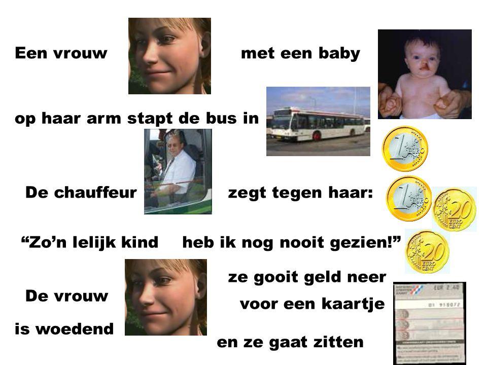 Een vrouw met een baby. op haar arm stapt de bus in. De chauffeur. zegt tegen haar: Zo'n lelijk kind.