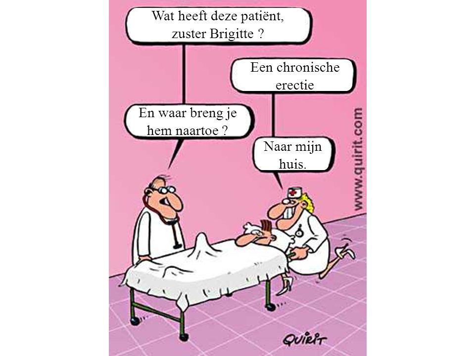 Wat heeft deze patiënt, zuster Brigitte Een chronische. erectie. En waar breng je. hem naartoe