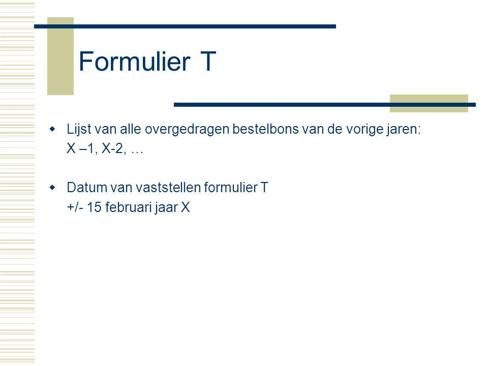 Formulier T Lijst van alle overgedragen bestelbons van de vorige jaren: X –1, X-2, … Datum van vaststellen formulier T.