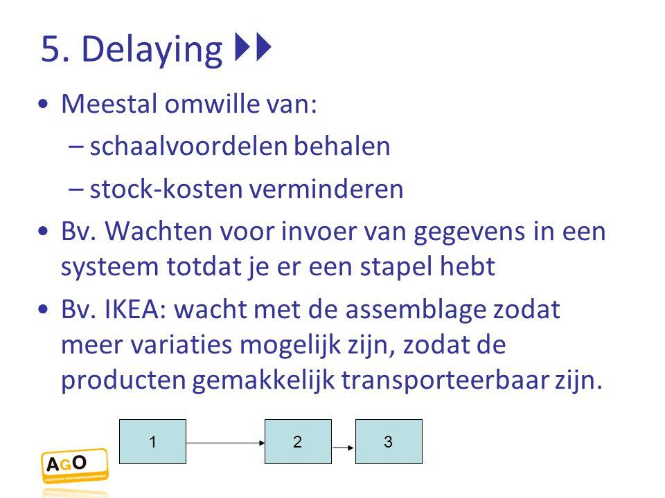 5. Delaying  Meestal omwille van: schaalvoordelen behalen