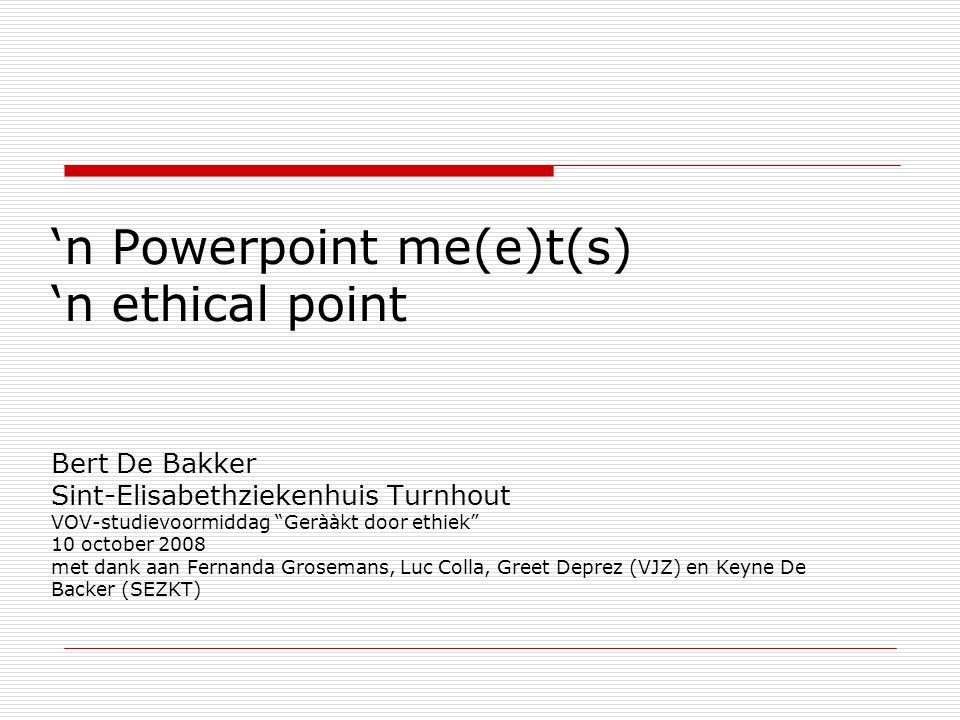 'n Powerpoint me(e)t(s) 'n ethical point Bert De Bakker Sint-Elisabethziekenhuis Turnhout VOV-studievoormiddag Gerààkt door ethiek 10 october 2008 met dank aan Fernanda Grosemans, Luc Colla, Greet Deprez (VJZ) en Keyne De Backer (SEZKT)