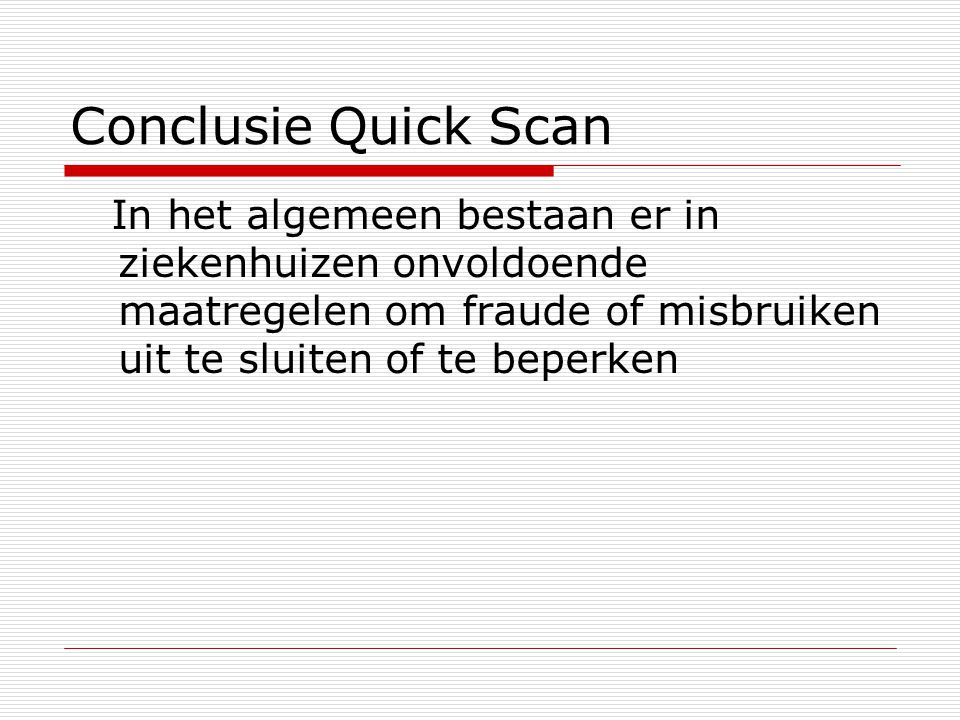 Conclusie Quick Scan In het algemeen bestaan er in ziekenhuizen onvoldoende maatregelen om fraude of misbruiken uit te sluiten of te beperken.