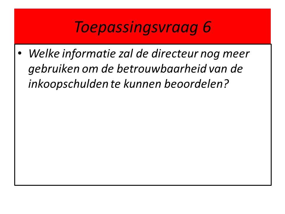 Toepassingsvraag 6 Welke informatie zal de directeur nog meer gebruiken om de betrouwbaarheid van de inkoopschulden te kunnen beoordelen