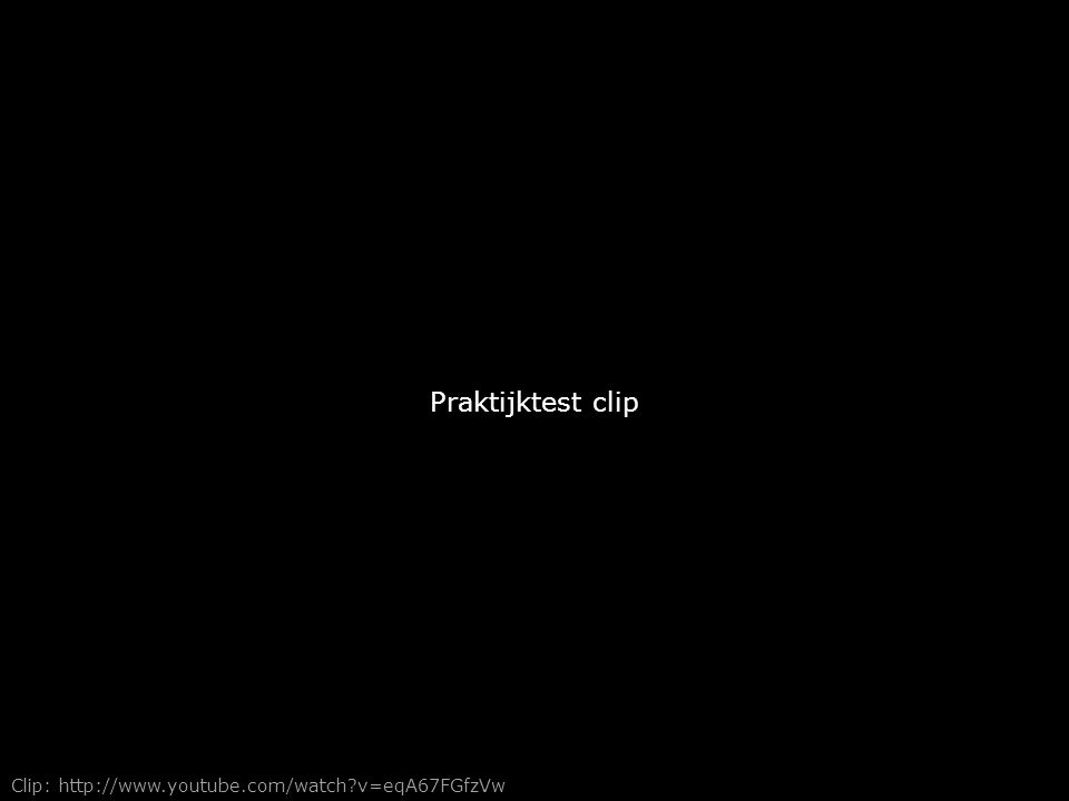 Praktijktest clip Clip: http://www.youtube.com/watch v=eqA67FGfzVw