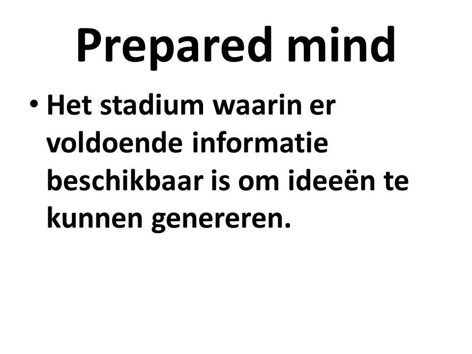 Prepared mind Het stadium waarin er voldoende informatie beschikbaar is om ideeën te kunnen genereren.