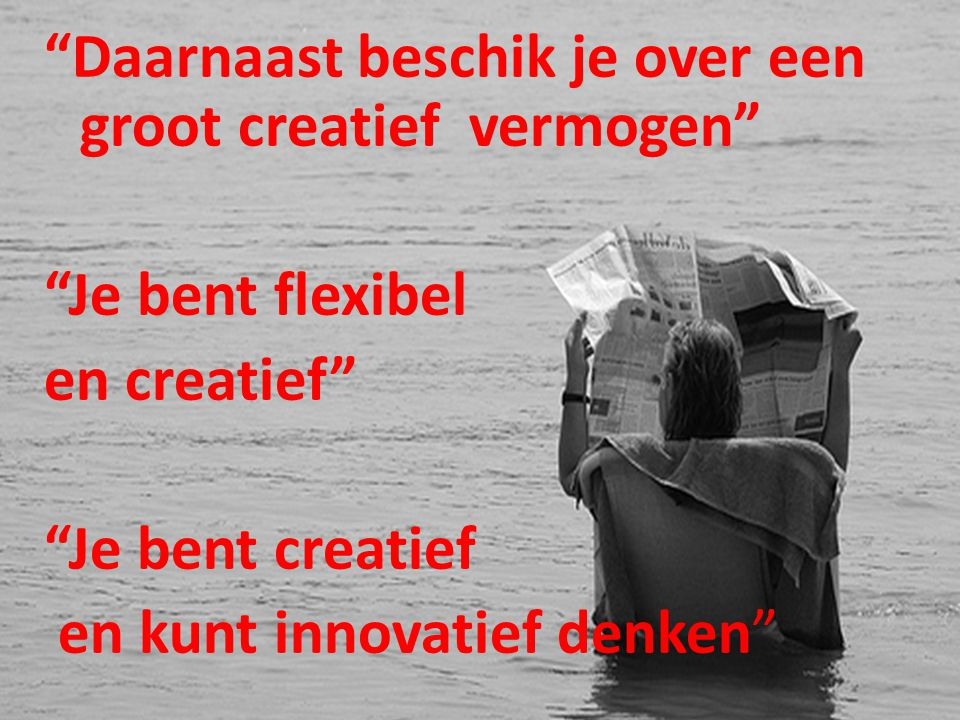 Daarnaast beschik je over een groot creatief vermogen Je bent flexibel en creatief Je bent creatief en kunt innovatief denken