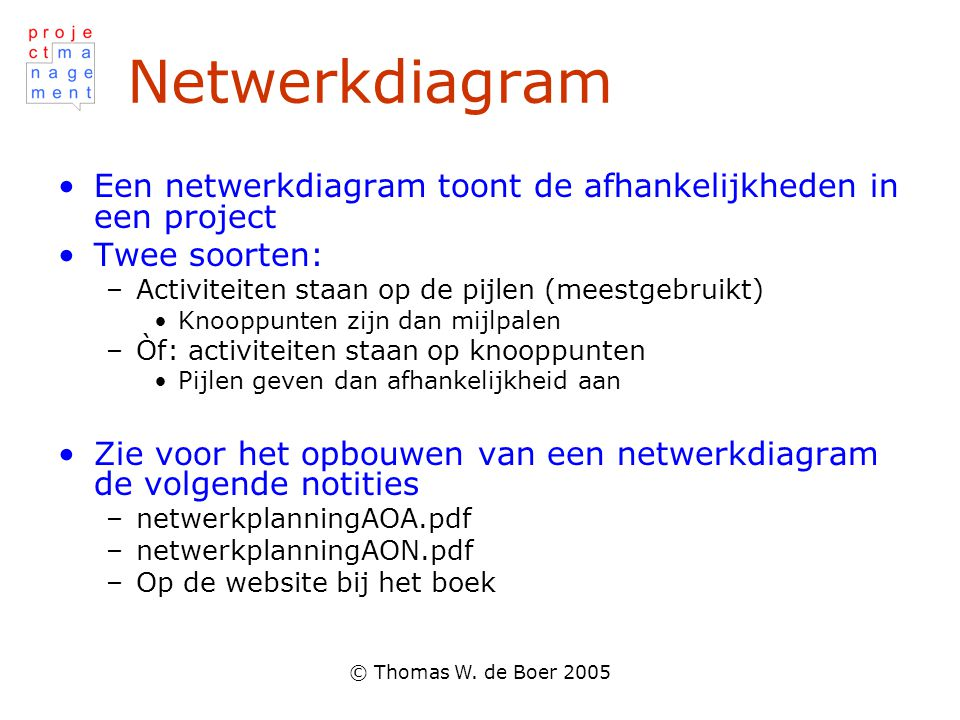 Netwerkdiagram Een netwerkdiagram toont de afhankelijkheden in een project. Twee soorten: Activiteiten staan op de pijlen (meestgebruikt)