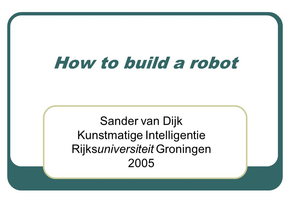 How to build a robot Sander van Dijk Kunstmatige Intelligentie