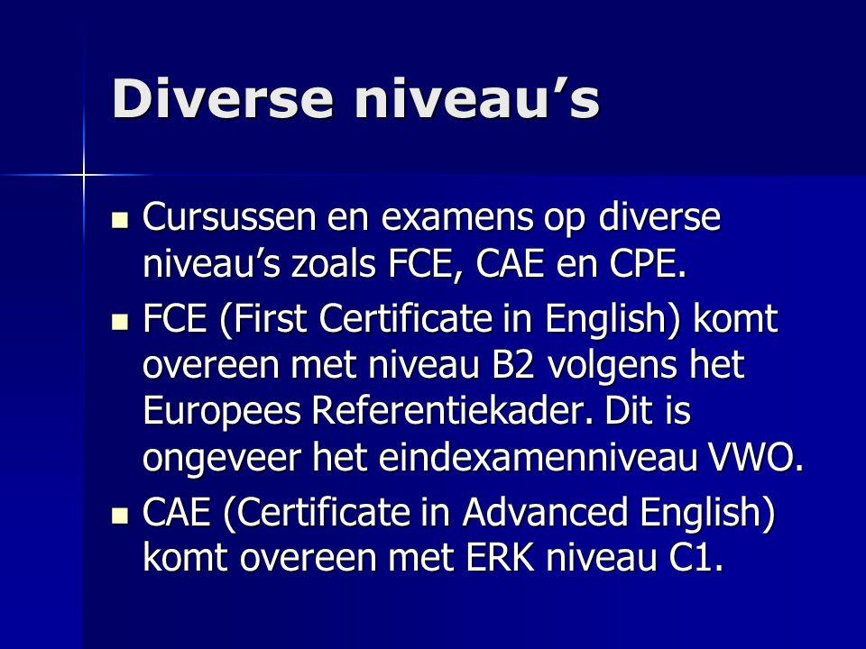 Diverse niveau's Cursussen en examens op diverse niveau's zoals FCE, CAE en CPE.