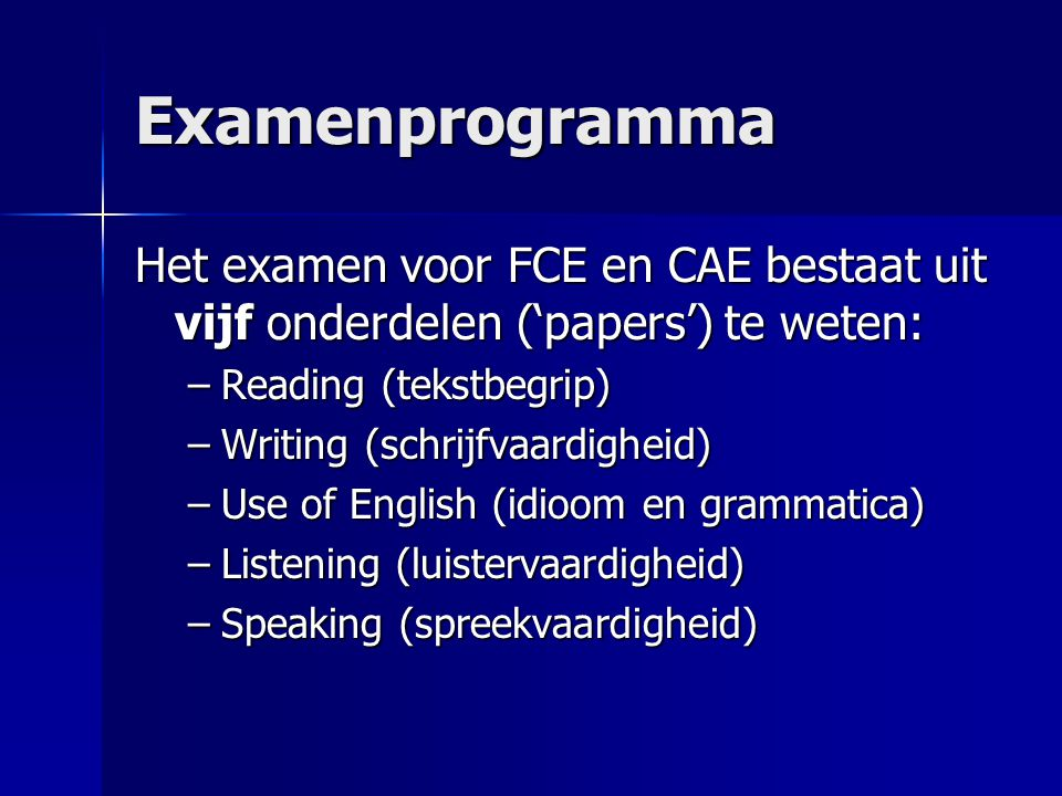 Examenprogramma Het examen voor FCE en CAE bestaat uit vijf onderdelen ('papers') te weten: Reading (tekstbegrip)