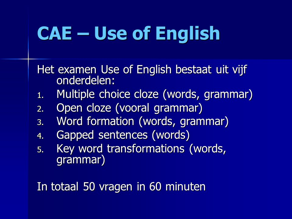 CAE – Use of English Het examen Use of English bestaat uit vijf onderdelen: Multiple choice cloze (words, grammar)