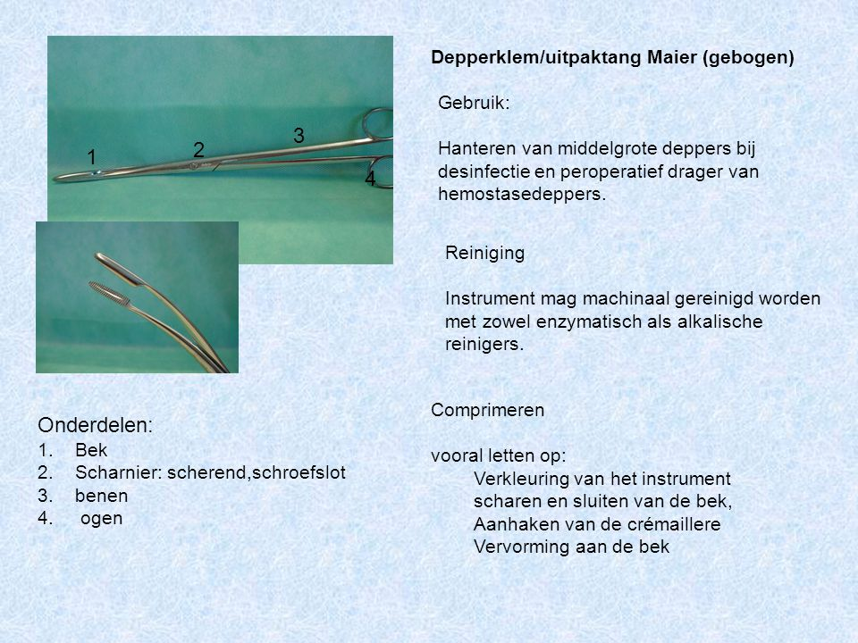 3 2 1 4 Onderdelen: Depperklem/uitpaktang Maier (gebogen) Gebruik:
