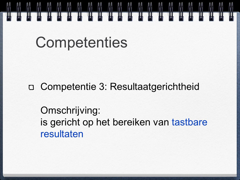Competenties Competentie 3: Resultaatgerichtheid Omschrijving: is gericht op het bereiken van tastbare resultaten.