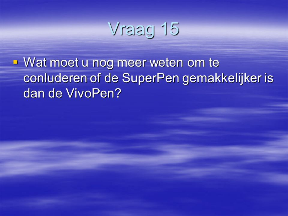 Vraag 15 Wat moet u nog meer weten om te conluderen of de SuperPen gemakkelijker is dan de VivoPen