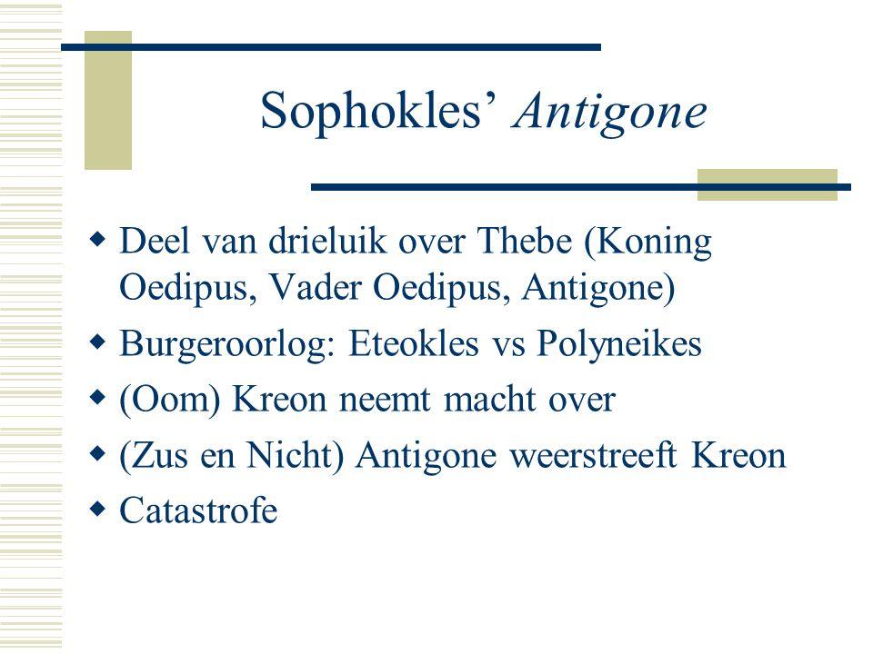 Sophokles' Antigone Deel van drieluik over Thebe (Koning Oedipus, Vader Oedipus, Antigone) Burgeroorlog: Eteokles vs Polyneikes.