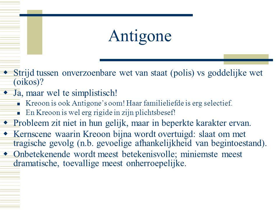 Antigone Strijd tussen onverzoenbare wet van staat (polis) vs goddelijke wet (oikos) Ja, maar wel te simplistisch!