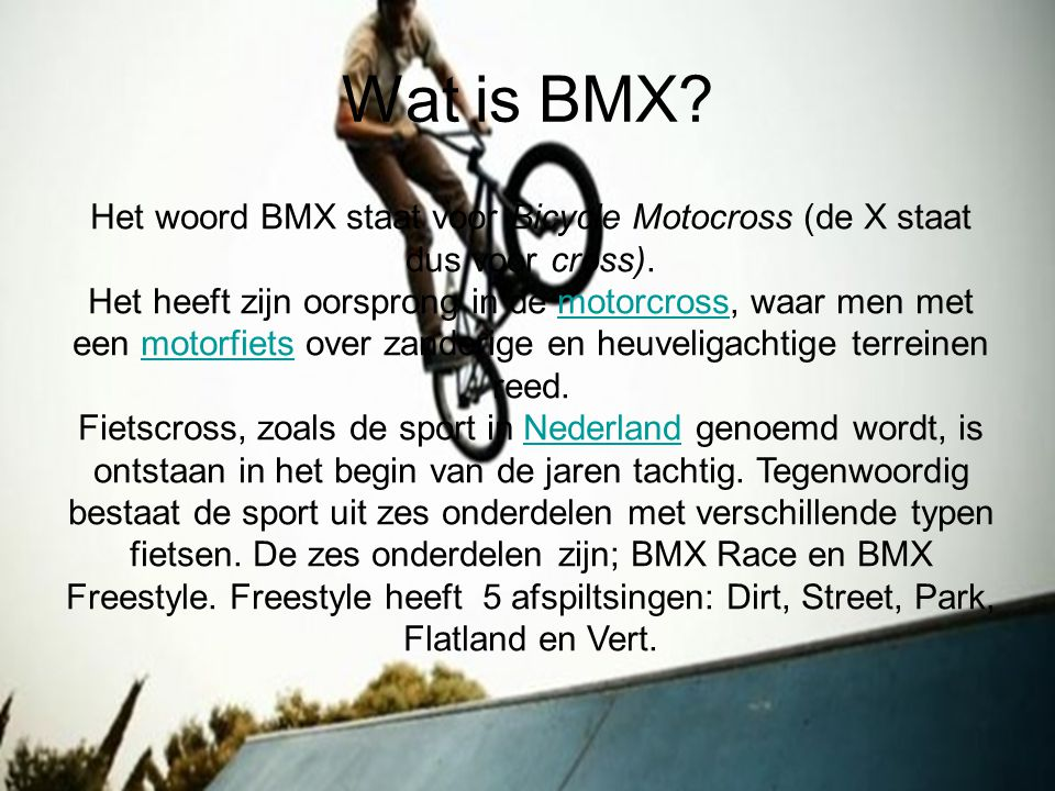 Wat is BMX Het woord BMX staat voor Bicycle Motocross (de X staat dus voor cross).