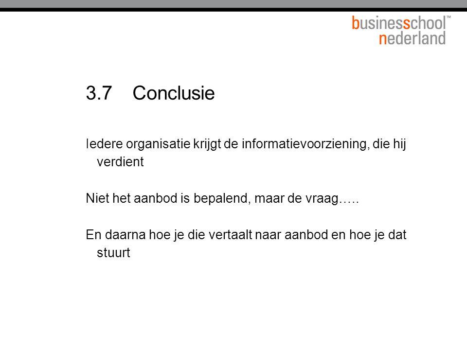 3.7 Conclusie Iedere organisatie krijgt de informatievoorziening, die hij verdient. Niet het aanbod is bepalend, maar de vraag…..