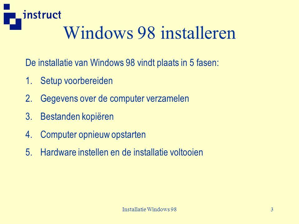 Windows 98 installeren De installatie van Windows 98 vindt plaats in 5 fasen: Setup voorbereiden. Gegevens over de computer verzamelen.