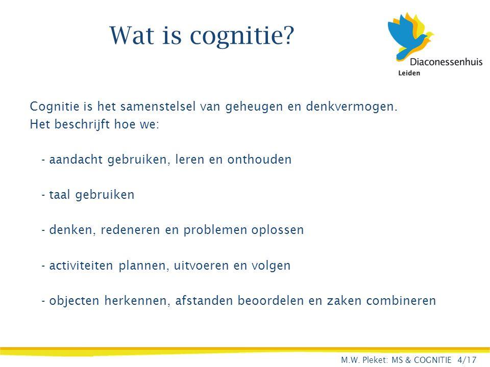 Wat is cognitie Cognitie is het samenstelsel van geheugen en denkvermogen. Het beschrijft hoe we: