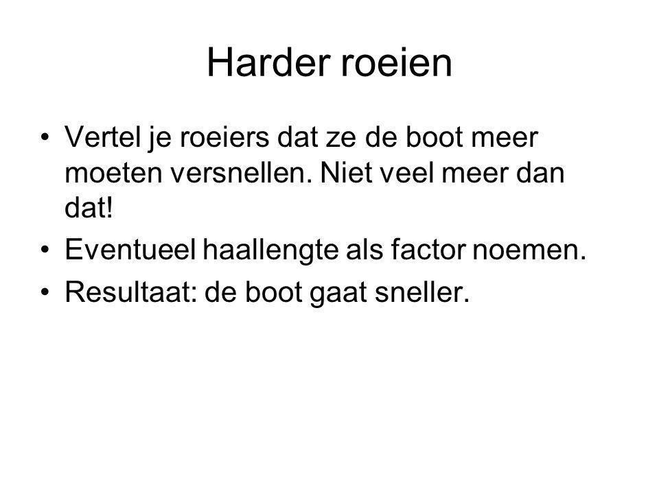 Harder roeien Vertel je roeiers dat ze de boot meer moeten versnellen. Niet veel meer dan dat! Eventueel haallengte als factor noemen.