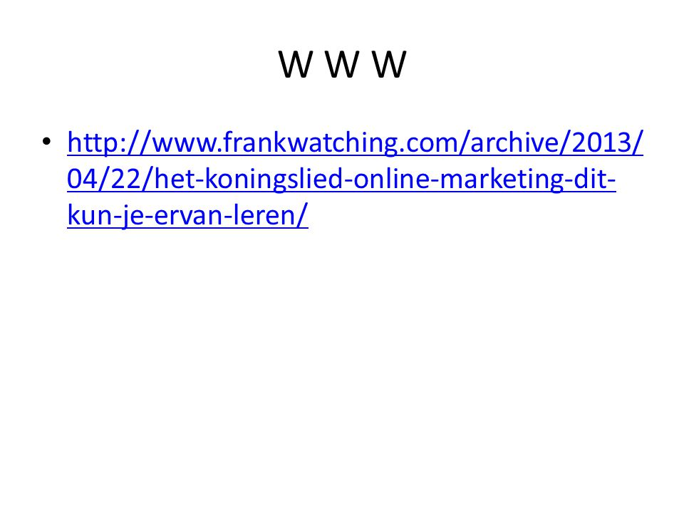 W W W http://www.frankwatching.com/archive/2013/04/22/het-koningslied-online-marketing-dit-kun-je-ervan-leren/